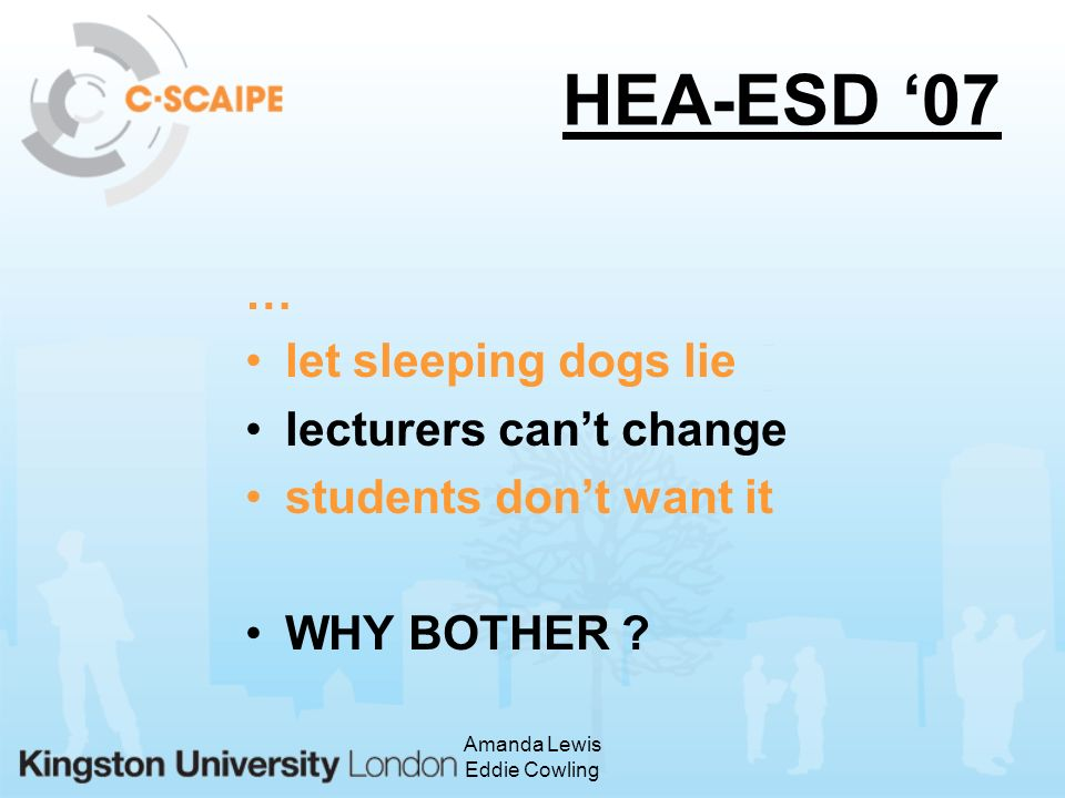 Amanda Lewis Eddie Cowling HEA-ESD 07 … let sleeping dogs lie lecturers cant change students dont want it WHY BOTHER
