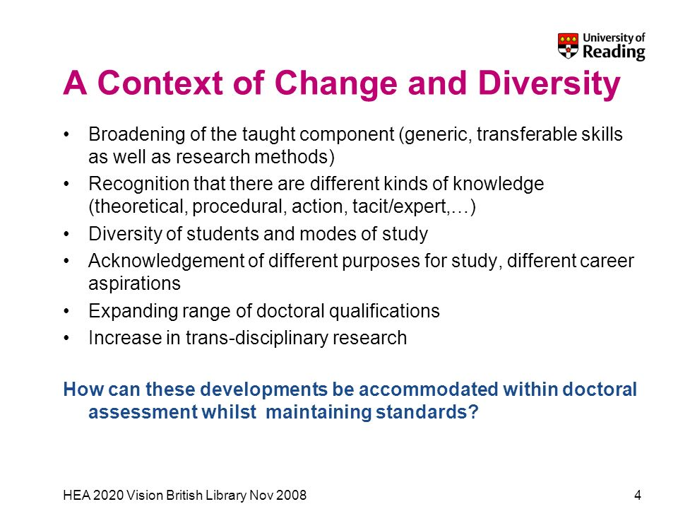 HEA 2020 Vision British Library Nov 20084 A Context of Change and Diversity Broadening of the taught component (generic, transferable skills as well as research methods) Recognition that there are different kinds of knowledge (theoretical, procedural, action, tacit/expert,…) Diversity of students and modes of study Acknowledgement of different purposes for study, different career aspirations Expanding range of doctoral qualifications Increase in trans-disciplinary research How can these developments be accommodated within doctoral assessment whilst maintaining standards