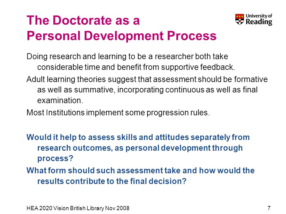 HEA 2020 Vision British Library Nov 20087 The Doctorate as a Personal Development Process Doing research and learning to be a researcher both take considerable time and benefit from supportive feedback.
