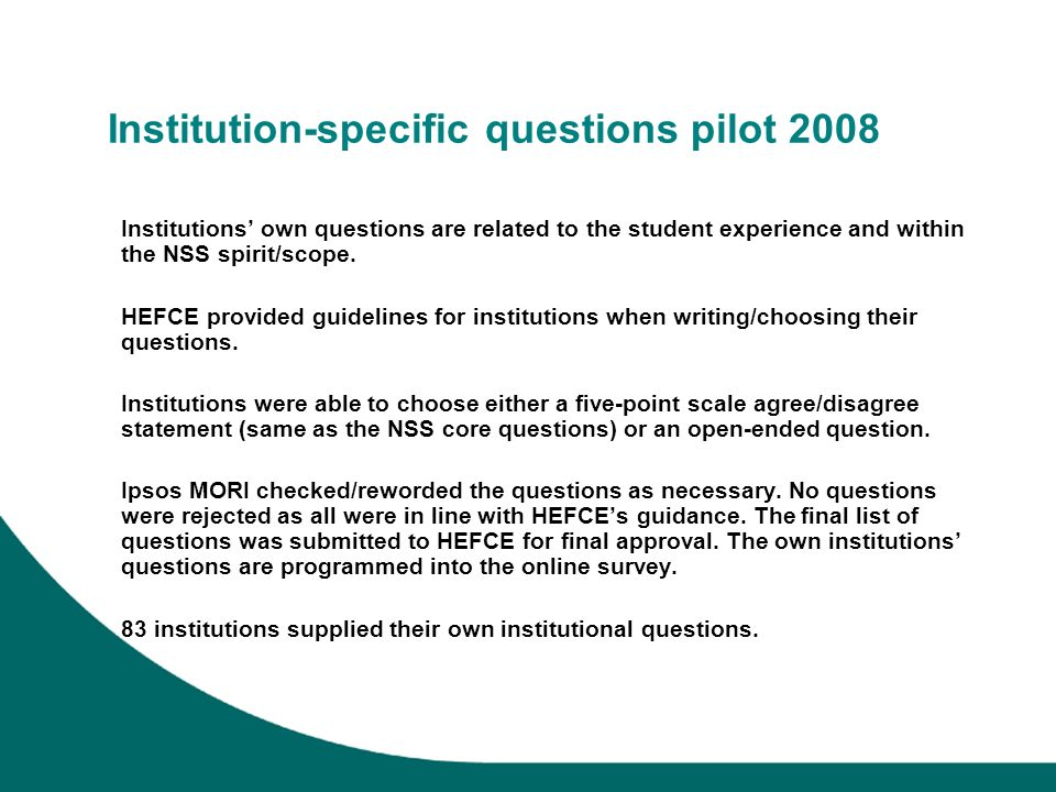 Institution-specific questions pilot 2008 Institutions own questions are related to the student experience and within the NSS spirit/scope. HEFCE prov