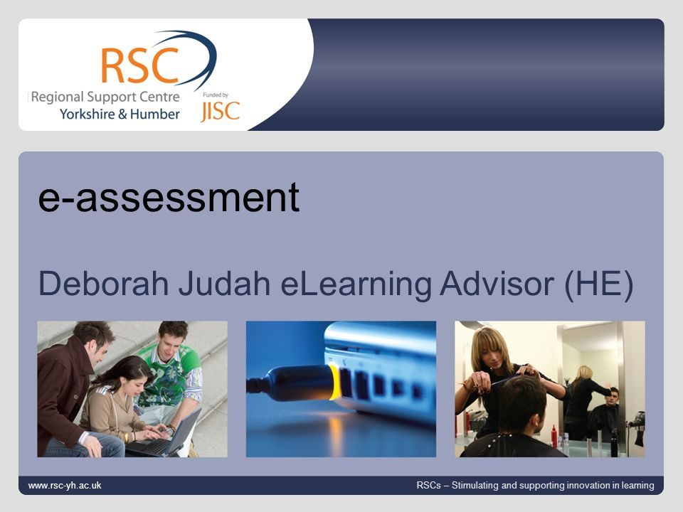 www.rsc-yh.ac.uk April 25, 2014 | slide 1 e-assessment Deborah Judah eLearning Advisor (HE) www.rsc-yh.ac.uk RSCs – Stimulating and supporting innovation in learning