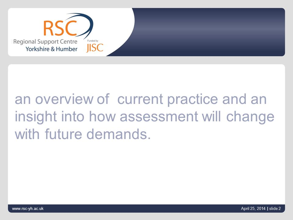 www.rsc-yh.ac.uk April 25, 2014 | slide 2 an overview of current practice and an insight into how assessment will change with future demands.
