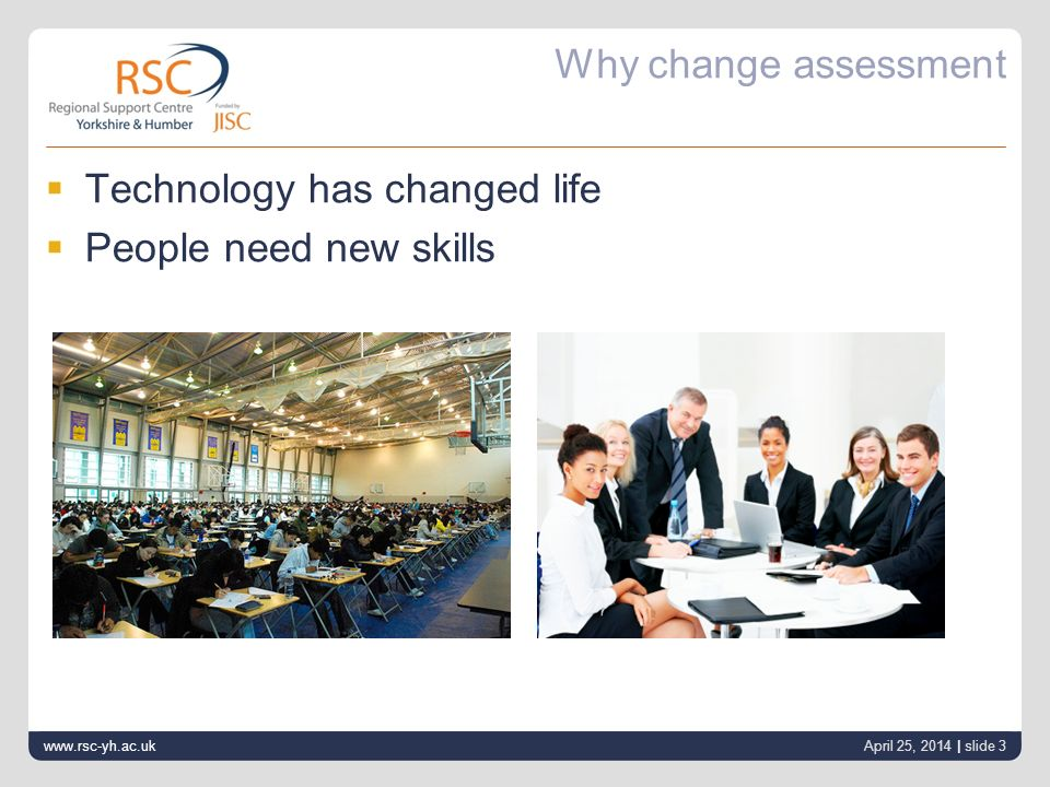 Why change assessment Technology has changed life People need new skills www.rsc-yh.ac.uk April 25, 2014 | slide 3