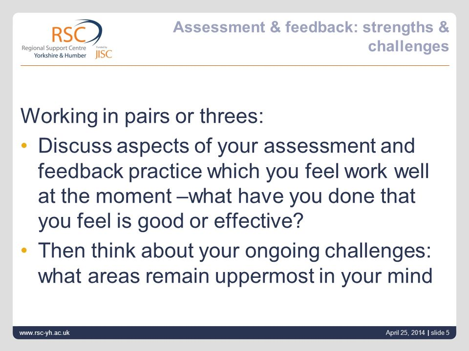 www.rsc-yh.ac.uk April 25, 2014 | slide 5 Assessment & feedback: strengths & challenges Working in pairs or threes: Discuss aspects of your assessment and feedback practice which you feel work well at the moment –what have you done that you feel is good or effective.