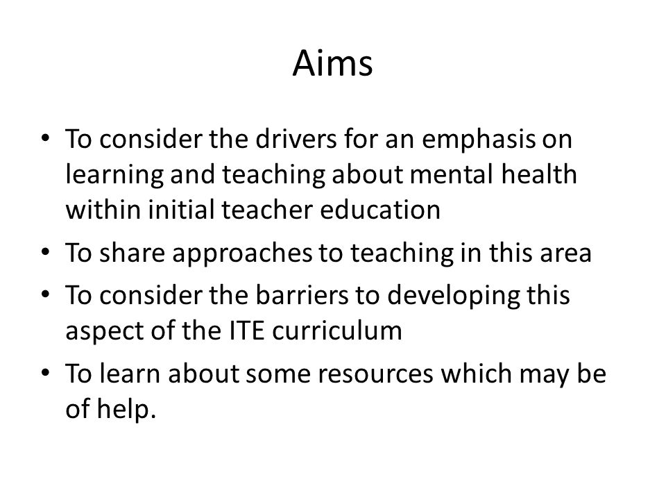 Aims To consider the drivers for an emphasis on learning and teaching about mental health within initial teacher education To share approaches to teaching in this area To consider the barriers to developing this aspect of the ITE curriculum To learn about some resources which may be of help.