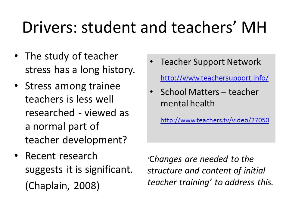 Drivers: student and teachers MH The study of teacher stress has a long history.