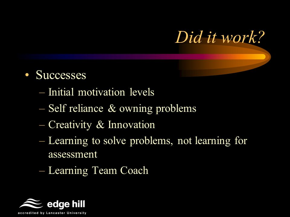 Did it work? Successes –Initial motivation levels –Self reliance & owning problems –Creativity & Innovation –Learning to solve problems, not learning