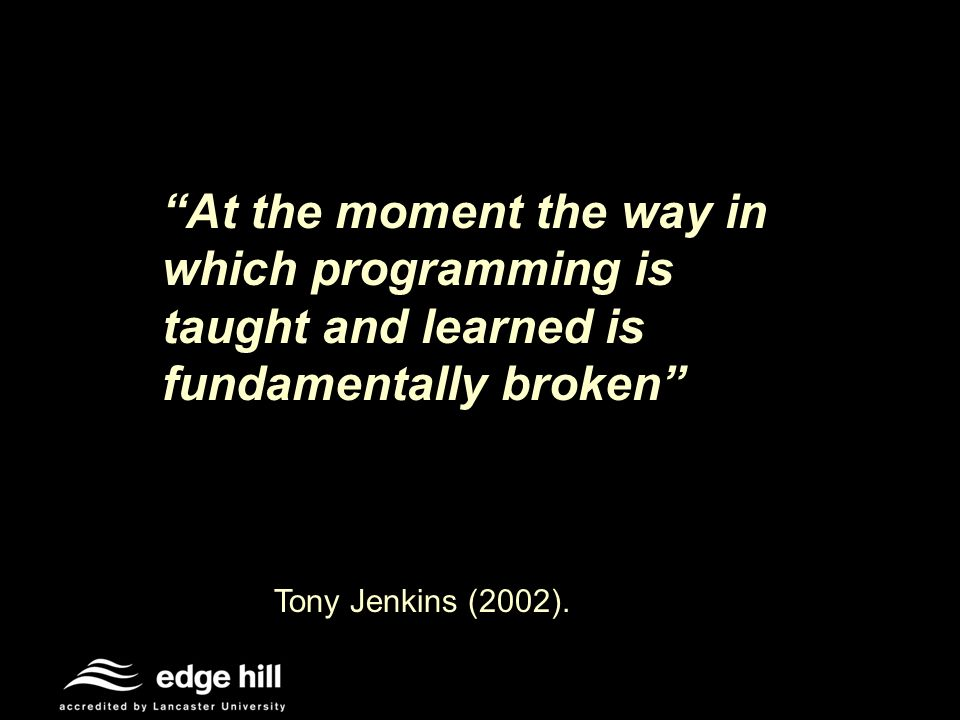 At the moment the way in which programming is taught and learned is fundamentally broken Tony Jenkins (2002).