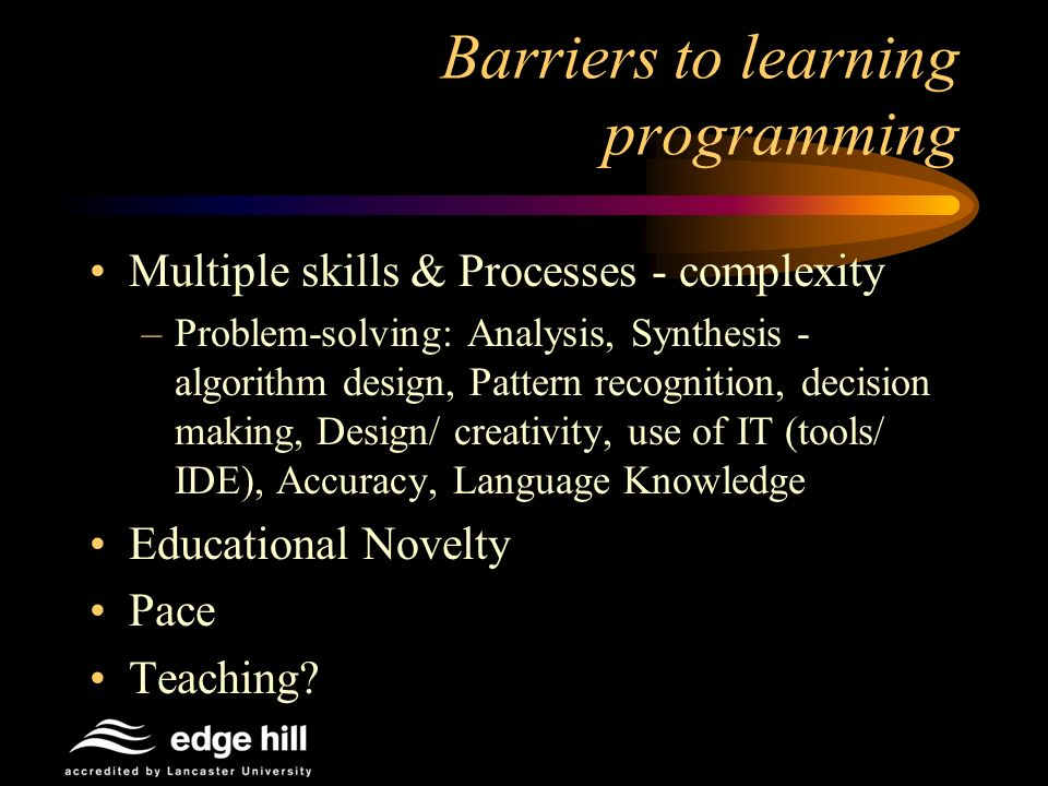 Barriers to learning programming Multiple skills & Processes - complexity –Problem-solving: Analysis, Synthesis - algorithm design, Pattern recognitio