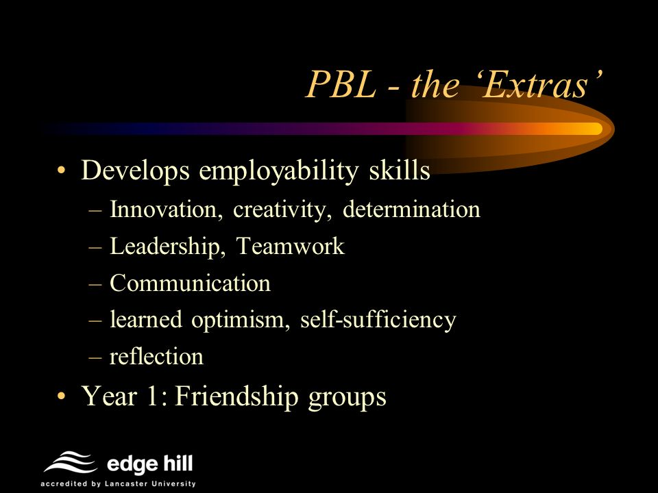 PBL - the Extras Develops employability skills –Innovation, creativity, determination –Leadership, Teamwork –Communication –learned optimism, self-suf