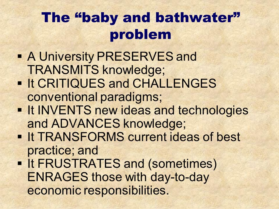 The baby and bathwater problem A University PRESERVES and TRANSMITS knowledge; It CRITIQUES and CHALLENGES conventional paradigms; It INVENTS new ideas and technologies and ADVANCES knowledge; It TRANSFORMS current ideas of best practice; and It FRUSTRATES and (sometimes) ENRAGES those with day-to-day economic responsibilities.