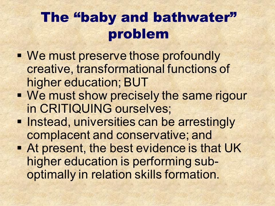 The baby and bathwater problem We must preserve those profoundly creative, transformational functions of higher education; BUT We must show precisely the same rigour in CRITIQUING ourselves; Instead, universities can be arrestingly complacent and conservative; and At present, the best evidence is that UK higher education is performing sub- optimally in relation skills formation.