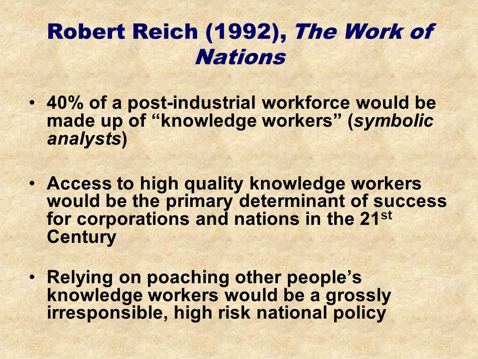 Robert Reich (1992), The Work of Nations 40% of a post-industrial workforce would be made up of knowledge workers (symbolic analysts) Access to high quality knowledge workers would be the primary determinant of success for corporations and nations in the 21 st Century Relying on poaching other peoples knowledge workers would be a grossly irresponsible, high risk national policy