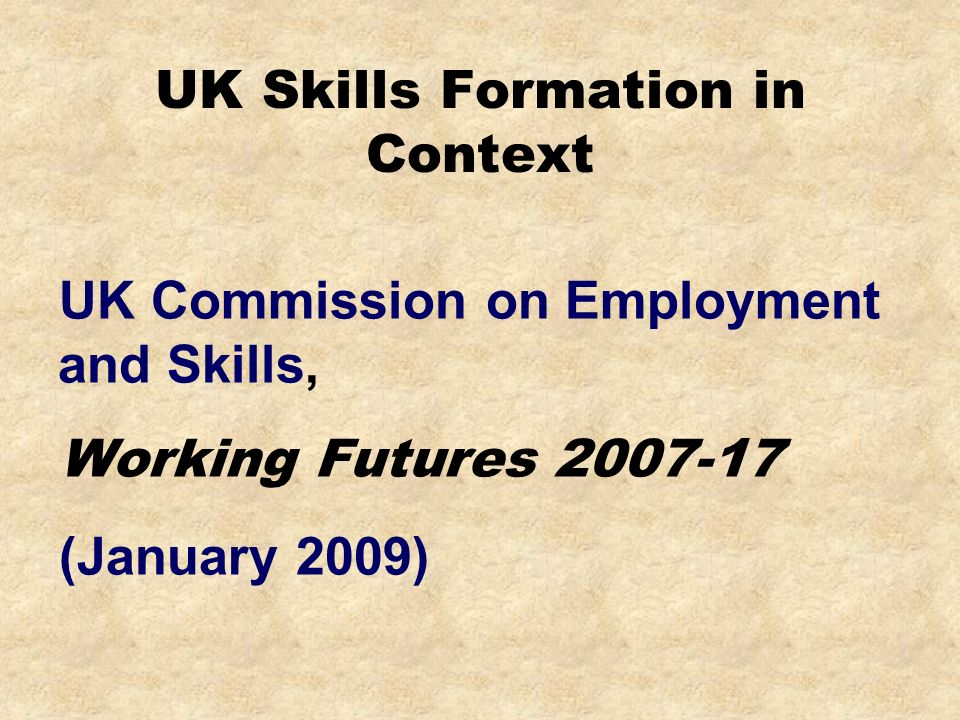 UK Skills Formation in Context UK Commission on Employment and Skills, Working Futures 2007-17 (January 2009)