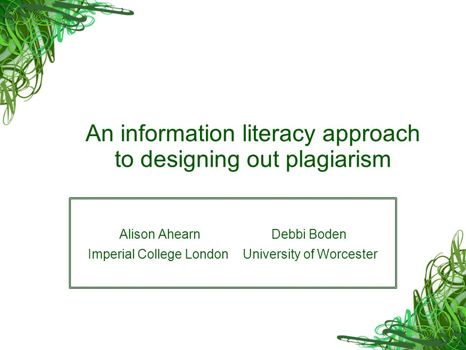 An information literacy approach to designing out plagiarism Alison Ahearn Debbi Boden Imperial College London University of Worcester