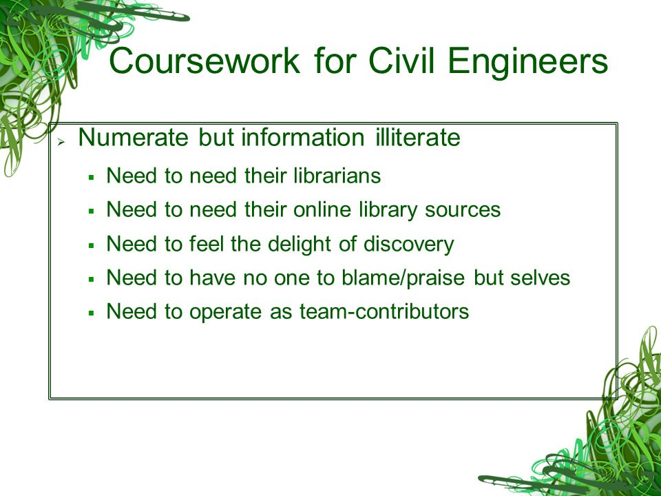 Coursework for Civil Engineers Numerate but information illiterate Need to need their librarians Need to need their online library sources Need to feel the delight of discovery Need to have no one to blame/praise but selves Need to operate as team-contributors
