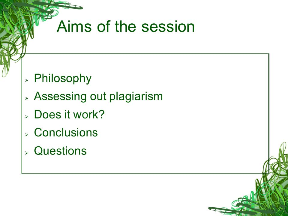 Aims of the session Philosophy Assessing out plagiarism Does it work Conclusions Questions