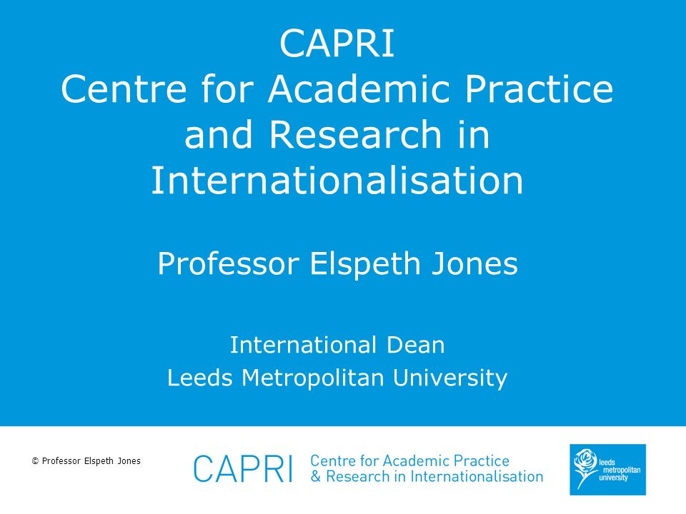 © Professor Elspeth Jones CAPRI Centre for Academic Practice and Research in Internationalisation Professor Elspeth Jones International Dean Leeds Met