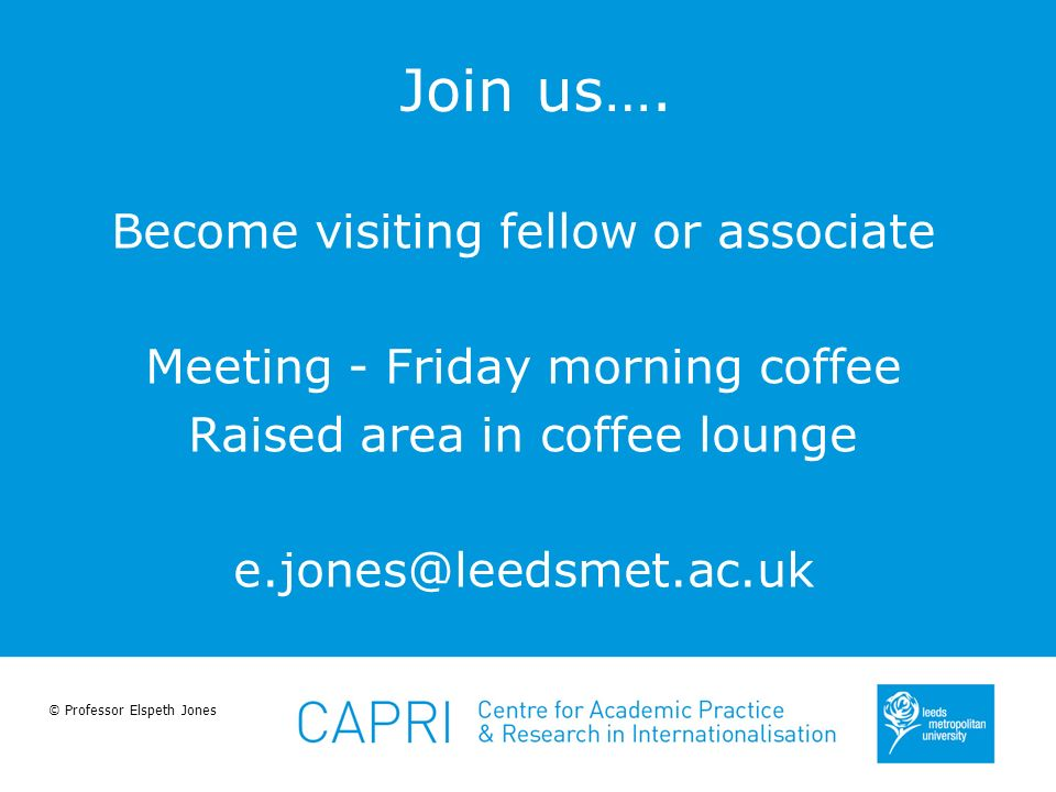 © Professor Elspeth Jones Join us…. Become visiting fellow or associate Meeting - Friday morning coffee Raised area in coffee lounge e.jones@leedsmet.