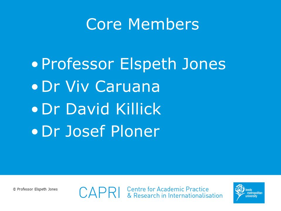 © Professor Elspeth Jones Core Members Professor Elspeth Jones Dr Viv Caruana Dr David Killick Dr Josef Ploner