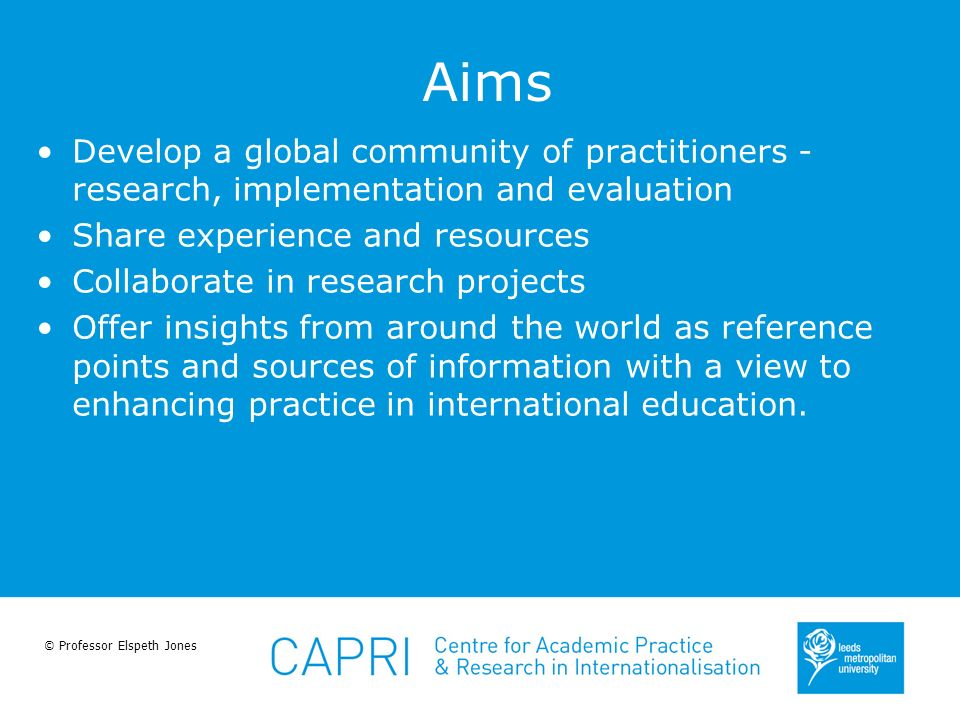© Professor Elspeth Jones Aims Develop a global community of practitioners - research, implementation and evaluation Share experience and resources Co