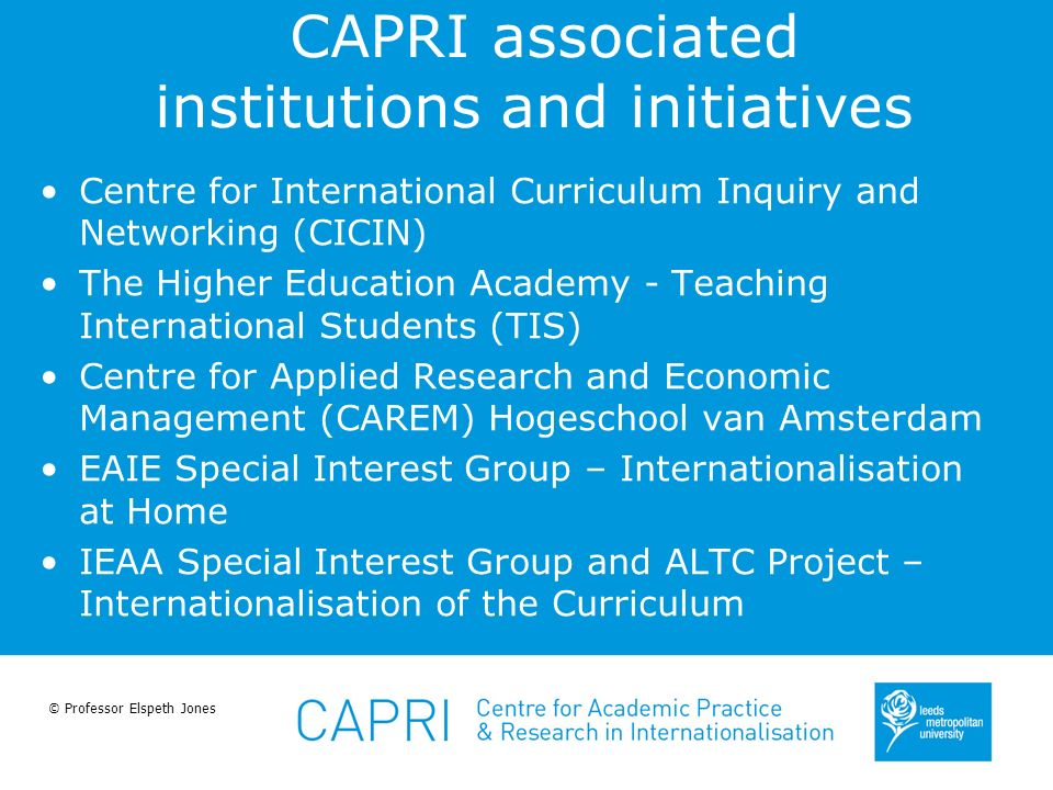 © Professor Elspeth Jones CAPRI associated institutions and initiatives Centre for International Curriculum Inquiry and Networking (CICIN) The Higher