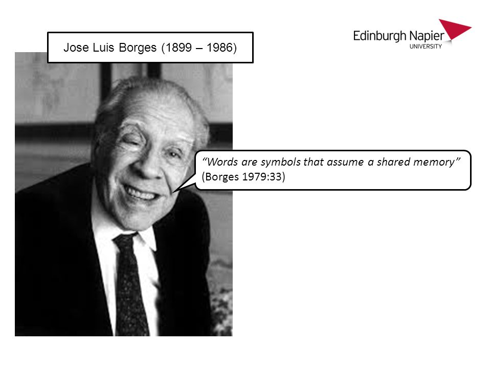 Words are symbols that assume a shared memory (Borges 1979:33) Jose Luis Borges (1899 – 1986)