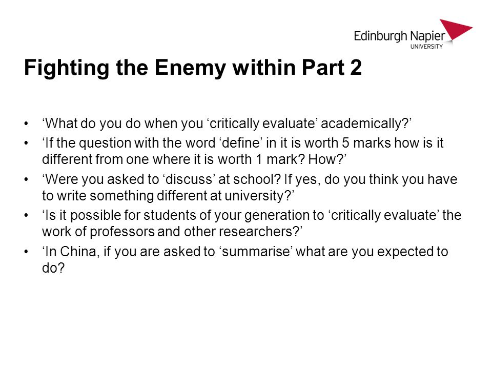 Fighting the Enemy within Part 2 What do you do when you critically evaluate academically? If the question with the word define in it is worth 5 marks