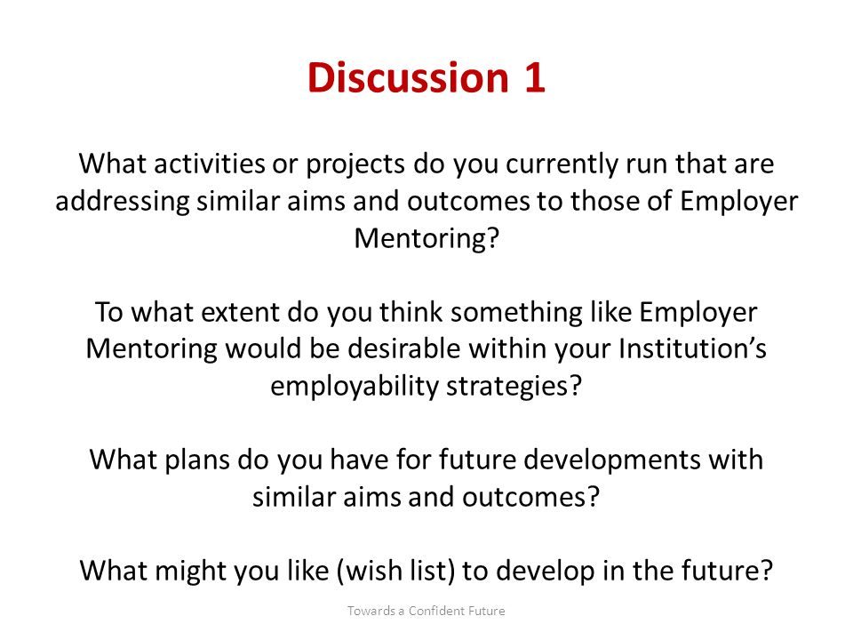 Discussion 1 What activities or projects do you currently run that are addressing similar aims and outcomes to those of Employer Mentoring.