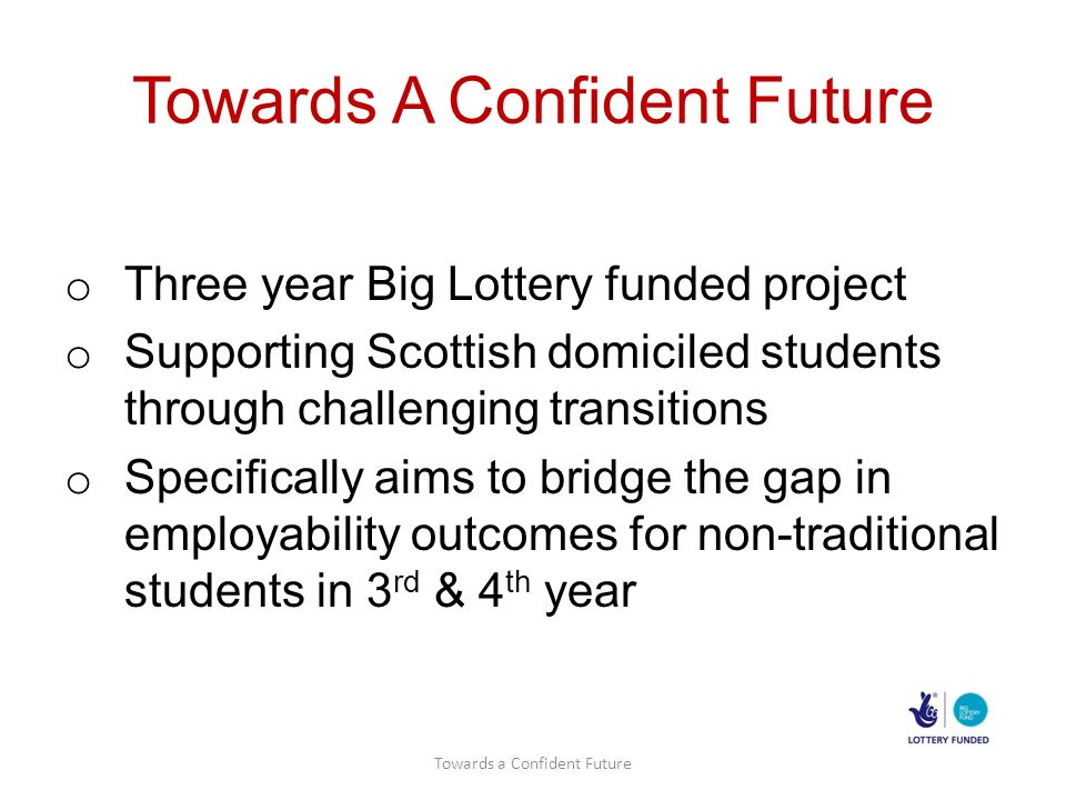 Towards A Confident Future o Three year Big Lottery funded project o Supporting Scottish domiciled students through challenging transitions o Specifically aims to bridge the gap in employability outcomes for non-traditional students in 3 rd & 4 th year Towards a Confident Future