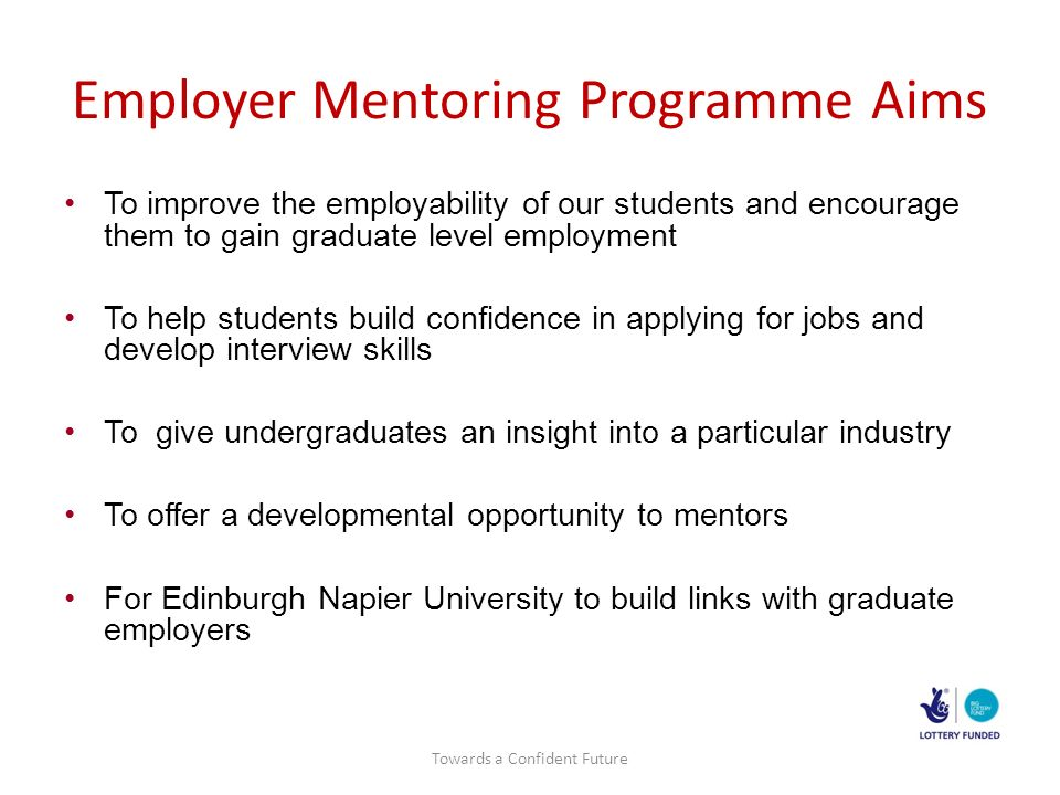 Employer Mentoring Programme Aims To improve the employability of our students and encourage them to gain graduate level employment To help students build confidence in applying for jobs and develop interview skills To give undergraduates an insight into a particular industry To offer a developmental opportunity to mentors For Edinburgh Napier University to build links with graduate employers Towards a Confident Future