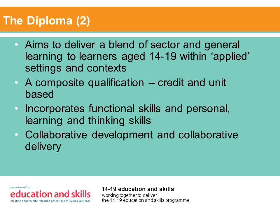 working together to deliver the 14-19 education and skills programme 14-19 education and skills The Diploma (2) Aims to deliver a blend of sector and general learning to learners aged 14-19 within applied settings and contexts A composite qualification – credit and unit based Incorporates functional skills and personal, learning and thinking skills Collaborative development and collaborative delivery