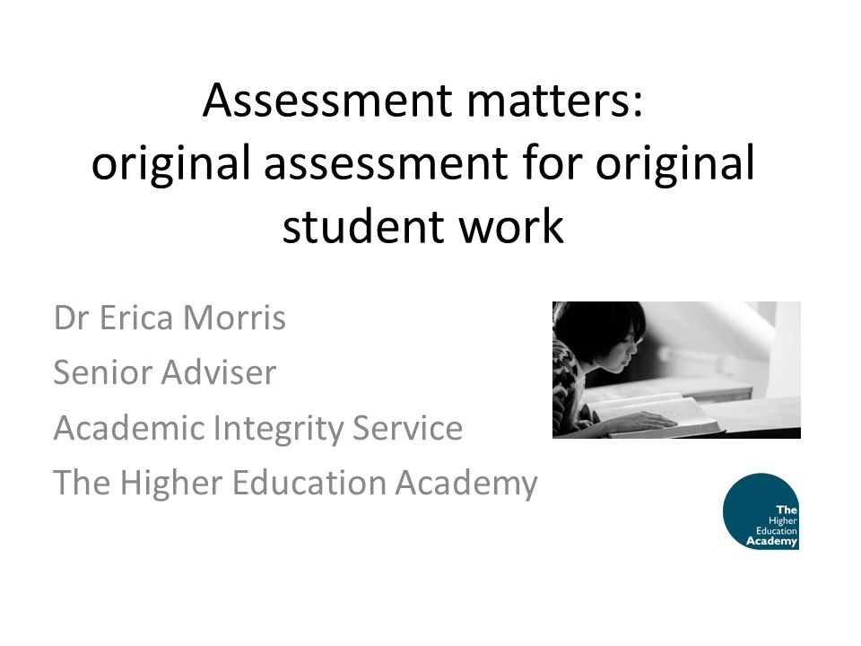 Assessment matters: original assessment for original student work Dr Erica Morris Senior Adviser Academic Integrity Service The Higher Education Acade