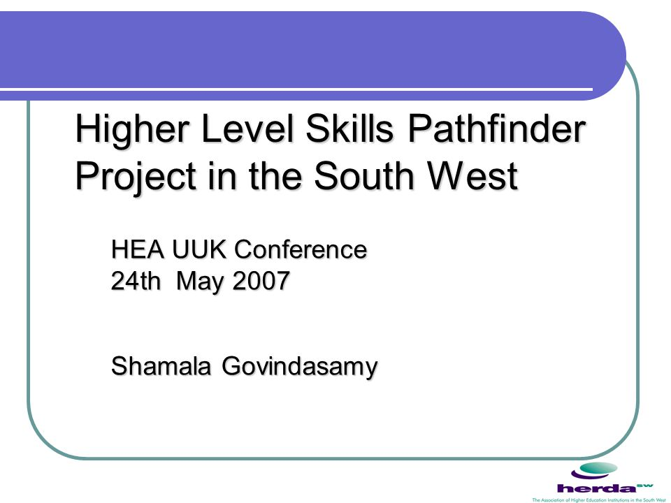 Higher Level Skills Pathfinder Project in the South West HEA UUK Conference 24th May 2007 Shamala Govindasamy