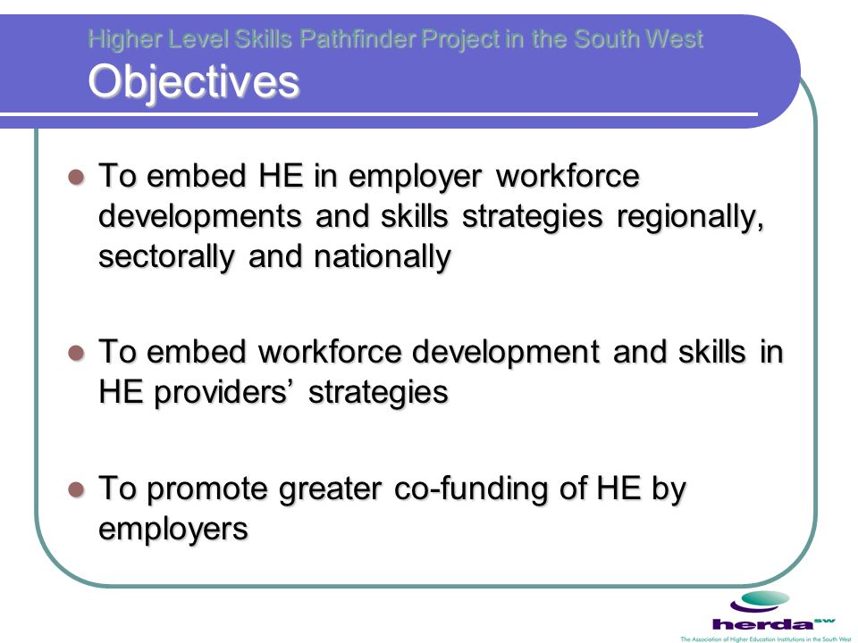 Higher Level Skills Pathfinder Project in the South West Objectives To embed HE in employer workforce developments and skills strategies regionally, s