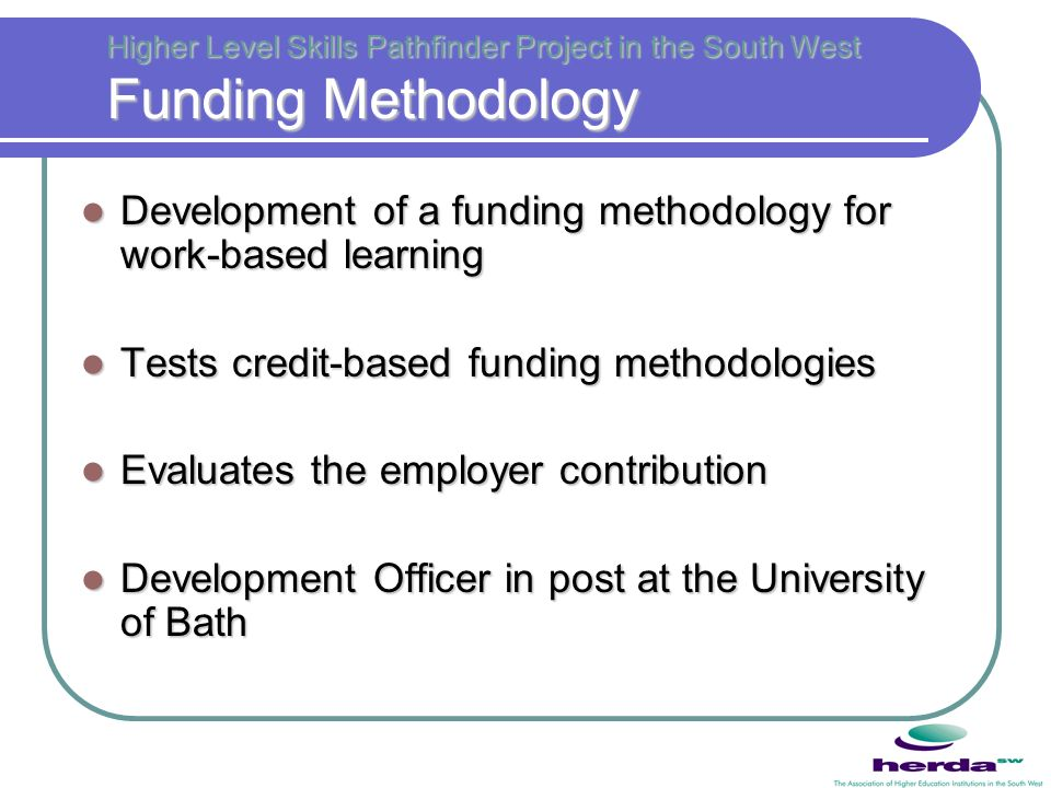 Higher Level Skills Pathfinder Project in the South West Funding Methodology Development of a funding methodology for work-based learning Development of a funding methodology for work-based learning Tests credit-based funding methodologies Tests credit-based funding methodologies Evaluates the employer contribution Evaluates the employer contribution Development Officer in post at the University of Bath Development Officer in post at the University of Bath
