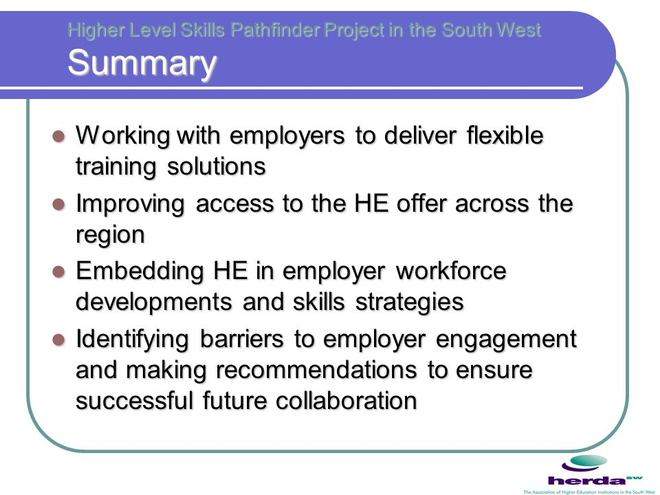 Higher Level Skills Pathfinder Project in the South West Summary Working with employers to deliver flexible training solutions Working with employers to deliver flexible training solutions Improving access to the HE offer across the region Improving access to the HE offer across the region Embedding HE in employer workforce developments and skills strategies Embedding HE in employer workforce developments and skills strategies Identifying barriers to employer engagement and making recommendations to ensure successful future collaboration Identifying barriers to employer engagement and making recommendations to ensure successful future collaboration