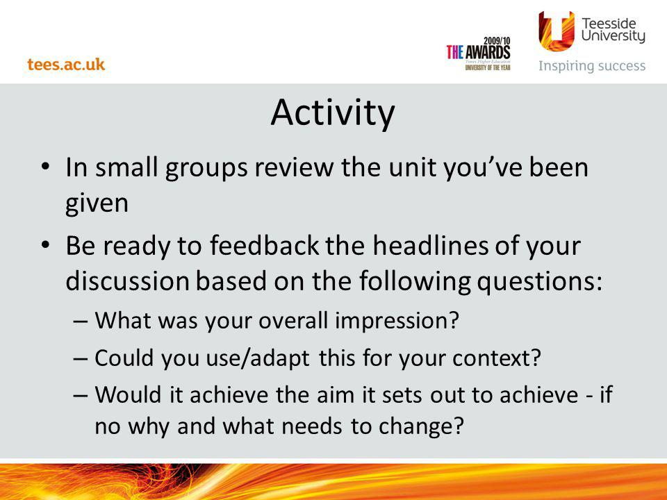 Activity In small groups review the unit youve been given Be ready to feedback the headlines of your discussion based on the following questions: – What was your overall impression.