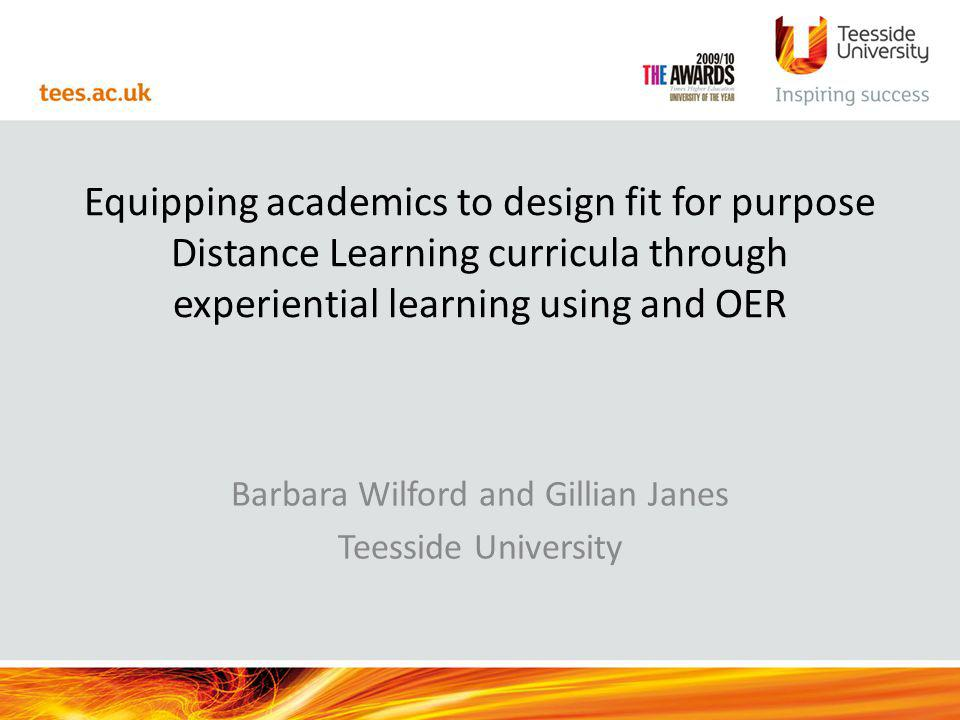 Equipping academics to design fit for purpose Distance Learning curricula through experiential learning using and OER Barbara Wilford and Gillian Janes Teesside University