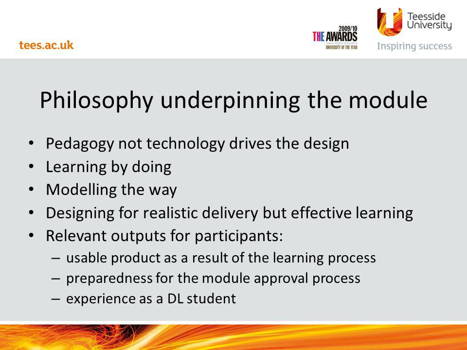 Philosophy underpinning the module Pedagogy not technology drives the design Learning by doing Modelling the way Designing for realistic delivery but effective learning Relevant outputs for participants: – usable product as a result of the learning process – preparedness for the module approval process – experience as a DL student