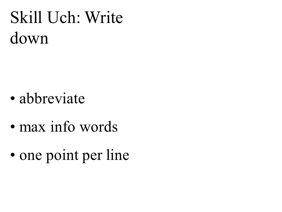 Skill Uch: Write down abbreviate max info words one point per line