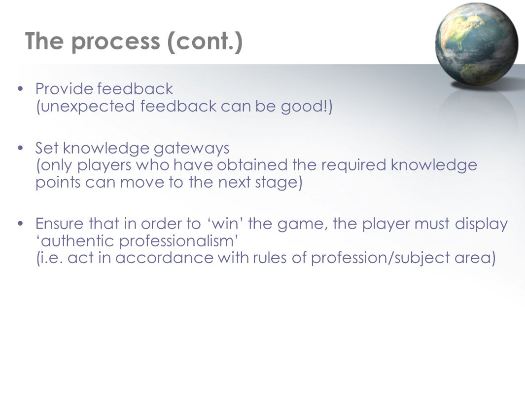 Provide feedback (unexpected feedback can be good!) Set knowledge gateways (only players who have obtained the required knowledge points can move to the next stage) Ensure that in order to win the game, the player must display authentic professionalism (i.e.