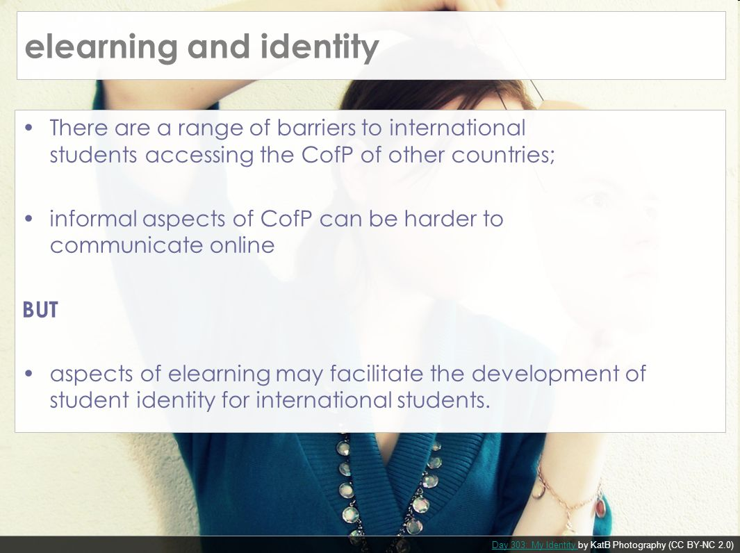 There are a range of barriers to international students accessing the CofP of other countries; informal aspects of CofP can be harder to communicate online BUT aspects of elearning may facilitate the development of student identity for international students.