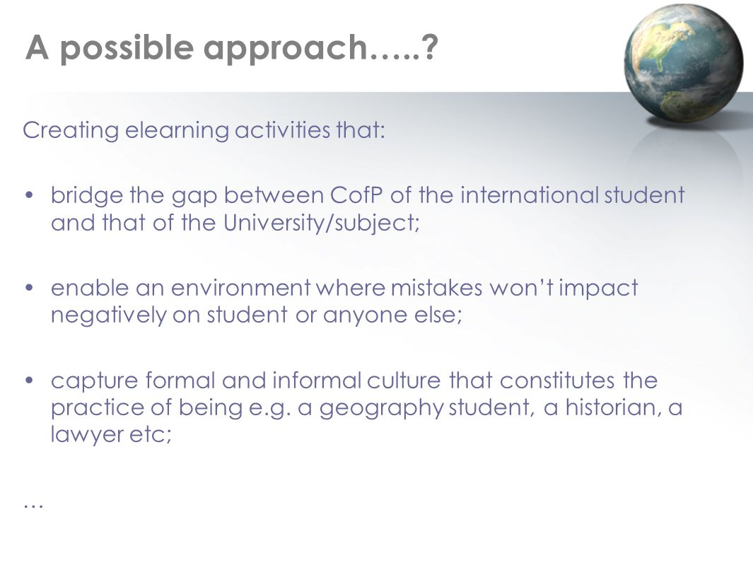 A possible approach…..? Creating elearning activities that: bridge the gap between CofP of the international student and that of the University/subjec