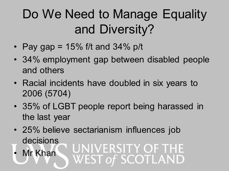 Do We Need to Manage Equality and Diversity? Pay gap = 15% f/t and 34% p/t 34% employment gap between disabled people and others Racial incidents have