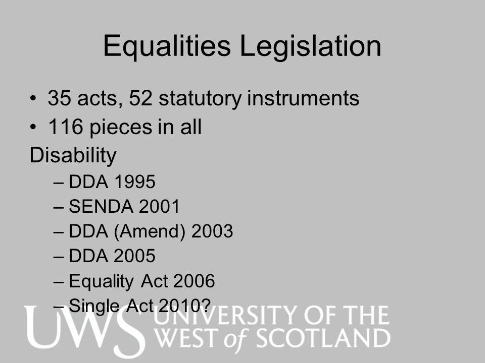Equalities Legislation 35 acts, 52 statutory instruments 116 pieces in all Disability –DDA 1995 –SENDA 2001 –DDA (Amend) 2003 –DDA 2005 –Equality Act