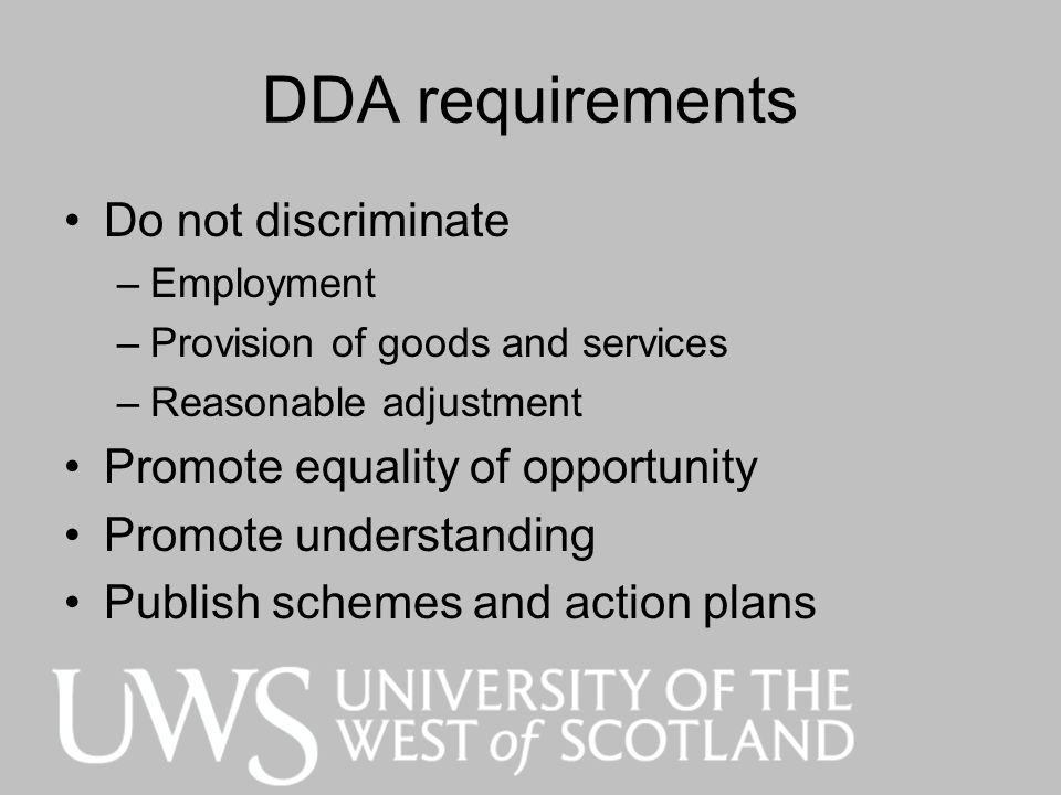 DDA requirements Do not discriminate –Employment –Provision of goods and services –Reasonable adjustment Promote equality of opportunity Promote under