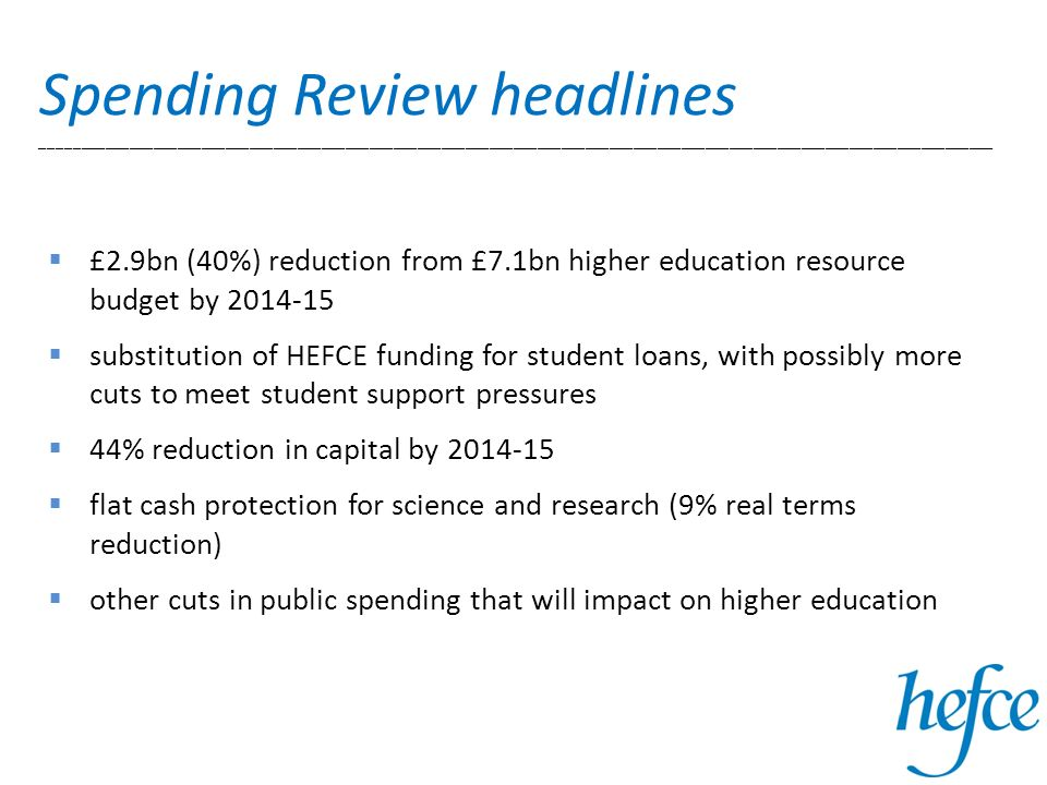 £2.9bn (40%) reduction from £7.1bn higher education resource budget by 2014-15 substitution of HEFCE funding for student loans, with possibly more cuts to meet student support pressures 44% reduction in capital by 2014-15 flat cash protection for science and research (9% real terms reduction) other cuts in public spending that will impact on higher education Spending Review headlines _______________________________________________________________________________________________________________________