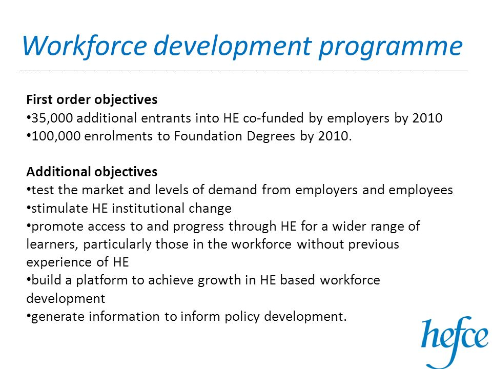 Workforce development programme _______________________________________________________________________________________________________________________ First order objectives 35,000 additional entrants into HE co-funded by employers by 2010 100,000 enrolments to Foundation Degrees by 2010.
