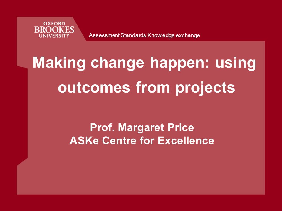 Assessment Standards Knowledge exchange Making change happen: using outcomes from projects Prof. Margaret Price ASKe Centre for Excellence
